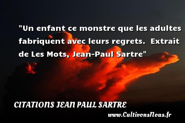 Un enfant ce monstre que les adultes fabriquent avec leurs regrets.   Extrait de Les Mots, Jean-Paul Sartre   Une citation sur les enfants CITATIONS JEAN PAUL SARTRE - Citation enfant