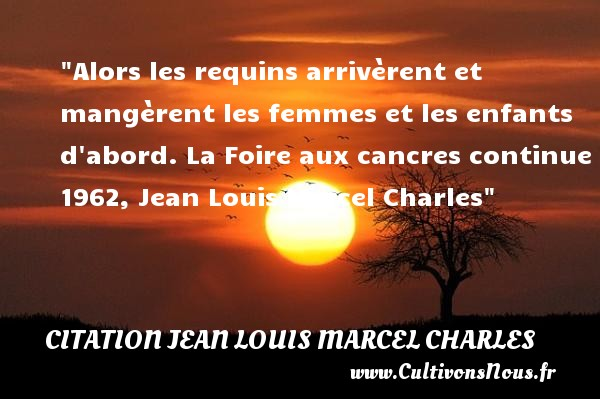 Alors les requins arrivèrent et mangèrent les femmes et les enfants d abord.  La Foire aux cancres continue 1962, Jean Louis Marcel Charles   Une citation sur les enfants CITATION JEAN LOUIS MARCEL CHARLES - Citation enfant