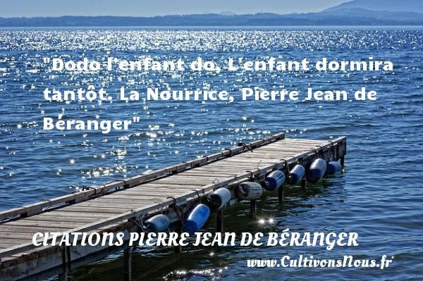 Citations Pierre Jean de Béranger - Citation enfant - Dodo l enfant do, L enfant dormira tantôt.  La Nourrice, Pierre Jean de Béranger   Une citation sur les enfants CITATIONS PIERRE JEAN DE BÉRANGER