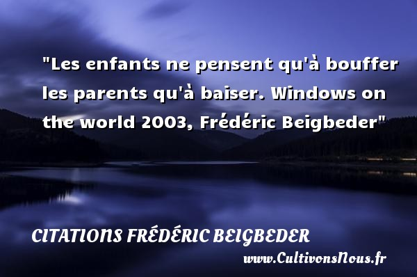 Citations Frédéric Beigbeder - Citation enfant - Les enfants ne pensent qu à bouffer les parents qu à baiser.  Windows on the world 2003, Frédéric Beigbeder   Une citation sur les enfants CITATIONS FRÉDÉRIC BEIGBEDER