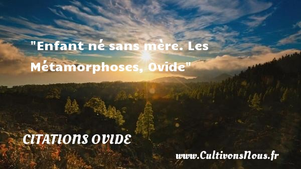 Citations Ovide - Citation enfant - Enfant né sans mère.  Les Métamorphoses, Ovide   Une citation sur les enfants CITATIONS OVIDE
