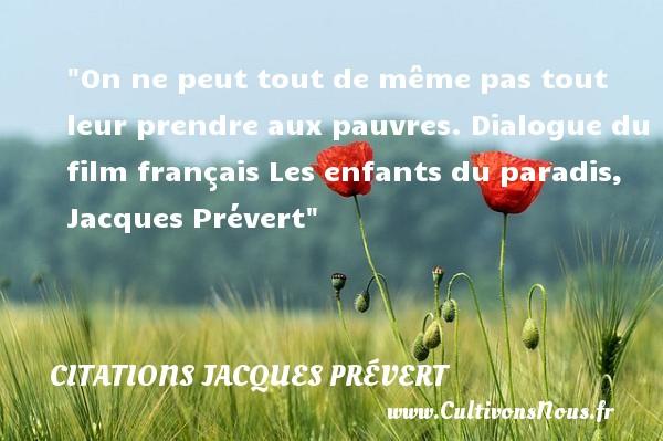 On ne peut tout de même pas tout leur prendre aux pauvres.  Dialogue du film français Les enfants du paradis, Jacques Prévert   Une citation sur les enfants CITATIONS JACQUES PRÉVERT
