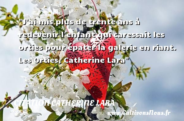 Citation Catherine Lara - Citation enfant - Citation trente ans - J ai mis plus de trente ans à redevenir l enfant qui caressait les orties pour épater la galerie en riant.  Les Orties, Catherine Lara   Une citation sur les enfants CITATION CATHERINE LARA