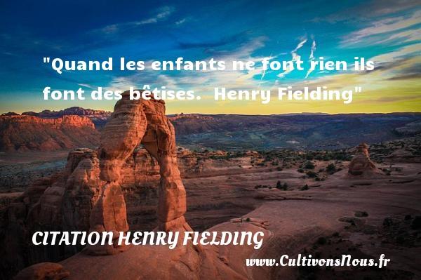 Quand les enfants ne font rien ils font des bêtises.   Henry Fielding   Une citation sur les enfants CITATION HENRY FIELDING - Citation enfant