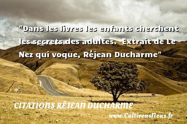 Citations Réjean Ducharme - Citation enfant - Dans les livres les enfants cherchent les secrets des adultes.   Extrait de Le Nez qui voque, Réjean Ducharme   Une citation sur les enfants CITATIONS RÉJEAN DUCHARME