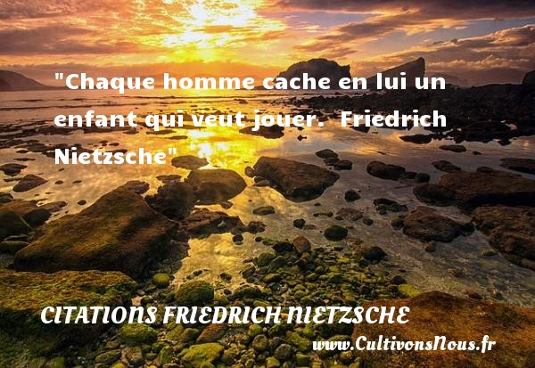 Chaque homme cache en lui un enfant qui veut jouer.   Friedrich Nietzsche   Une citation sur les enfants CITATIONS FRIEDRICH NIETZSCHE - Citation enfant
