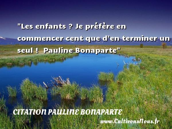 Les enfants ? Je préfère en commencer cent que d en terminer un seul !   Pauline Bonaparte   Une citation sur les enfants CITATION PAULINE BONAPARTE - Citation enfant