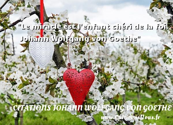 Citations Johann Wolfgang von Goethe - Citation enfant - Le miracle est l enfant chéri de la foi.   Johann Wolfgang von Goethe   Une citation sur les enfants CITATIONS JOHANN WOLFGANG VON GOETHE