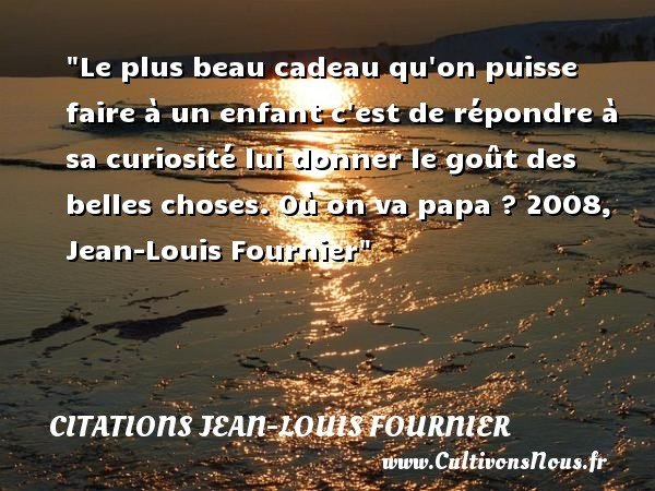 Le plus beau cadeau qu on puisse faire à un enfant c est de répondre à sa curiosité lui donner le goût des belles choses.  Où on va papa ? 2008, Jean-Louis Fournier   Une citation sur les enfants CITATIONS JEAN-LOUIS FOURNIER - Citation enfant - Citation papa