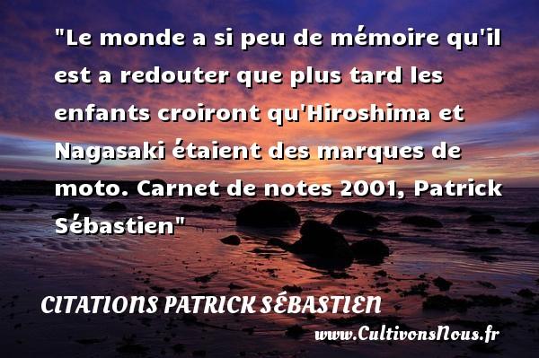 Le monde a si peu de mémoire qu il est a redouter que plus tard les enfants croiront qu Hiroshima et Nagasaki étaient des marques de moto.  Carnet de notes 2001, Patrick Sébastien   Une citation sur les enfants CITATIONS PATRICK SÉBASTIEN - Citations Patrick Sébastien - Citation enfant
