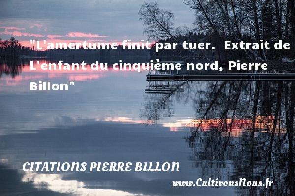 L amertume finit par tuer.   Extrait de L enfant du cinquième nord, Pierre Billon   Une citation sur les enfants CITATIONS PIERRE BILLON - Citation enfant