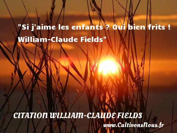 Si j aime les enfants ? Oui bien frits !   William-Claude Fields   Une citation sur les enfants CITATION WILLIAM-CLAUDE FIELDS - Citation enfant