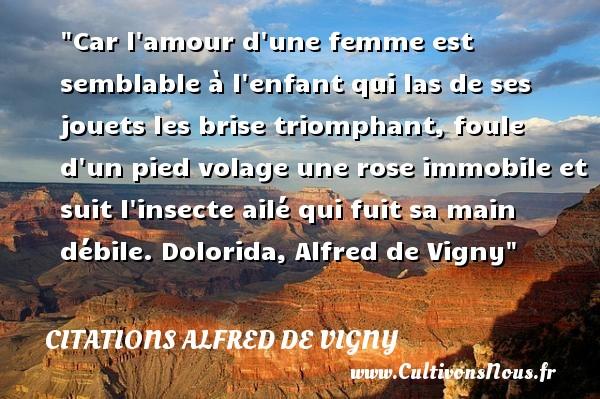 Citations Alfred de Vigny - Citation enfant - Car l amour d une femme est semblable à l enfant qui las de ses jouets les brise triomphant, foule d un pied volage une rose immobile et suit l insecte ailé qui fuit sa main débile.  Dolorida, Alfred de Vigny   Une citation sur les enfants CITATIONS ALFRED DE VIGNY