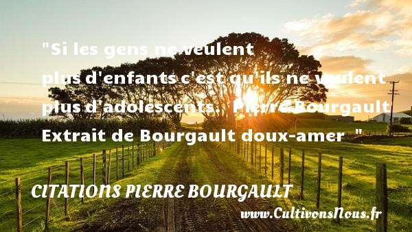Si les gens ne veulent plusd enfantsc est qu ils ne veulent plusd adolescents.   Pierre Bourgault Extrait de Bourgault doux-amer     Une citation sur les enfants CITATIONS PIERRE BOURGAULT - Citation enfant