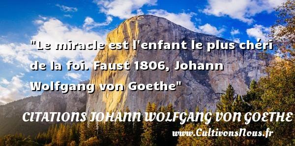 Citations Johann Wolfgang von Goethe - Citation enfant - Le miracle est l enfant le plus chéri de la foi.  Faust 1806, Johann Wolfgang von Goethe   Une citation sur les enfants CITATIONS JOHANN WOLFGANG VON GOETHE