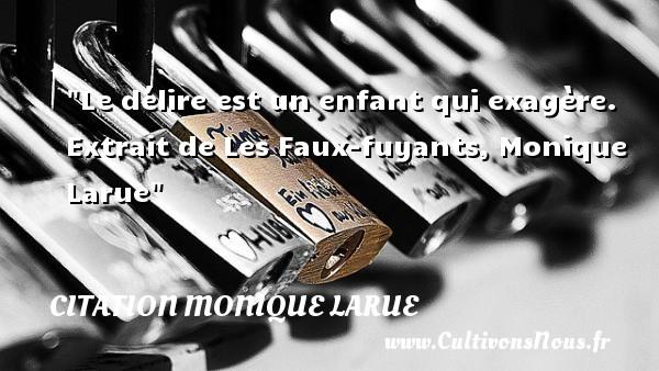 Le délire est un enfant qui exagère.   Extrait de Les Faux-fuyants, Monique Larue   Une citation sur les enfants CITATION MONIQUE LARUE - Citation enfant
