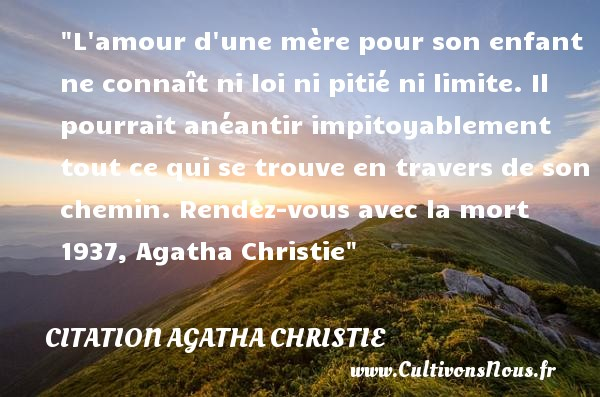 Citation Agatha Christie - Citation enfant - L amour d une mère pour son enfant ne connaît ni loi ni pitié ni limite. Il pourrait anéantir impitoyablement tout ce qui se trouve en travers de son chemin.  Rendez-vous avec la mort 1937, Agatha Christie   Une citation sur les enfants CITATION AGATHA CHRISTIE