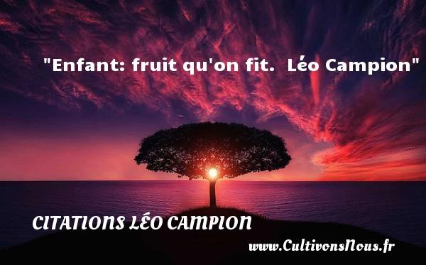 Enfant: fruit qu on fit.   Léo Campion   Une citation sur les enfants CITATIONS LÉO CAMPION - Citations Léo Campion - Citation enfant - Citation fruit