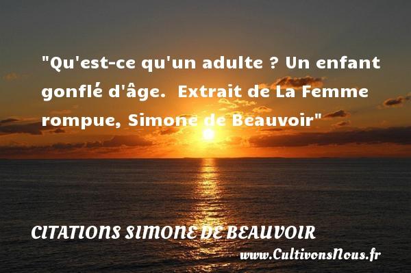 Qu est-ce qu un adulte ? Un enfant gonflé d âge.   Extrait de La Femme rompue, Simone de Beauvoir   Une citation sur les enfants CITATIONS SIMONE DE BEAUVOIR - Citation enfant