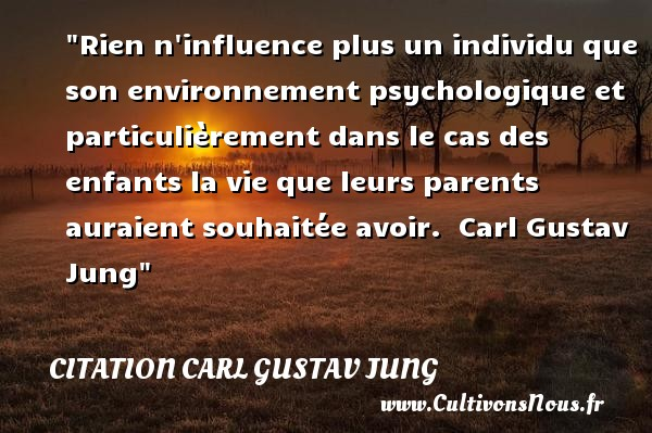 Citation Carl Gustav Jung - Citation enfant - Rien n influence plus un individu que son environnement psychologique et particulièrement dans le cas des enfants la vie que leurs parents auraient souhaitée avoir.   Carl Gustav Jung   Une citation sur les enfants CITATION CARL GUSTAV JUNG
