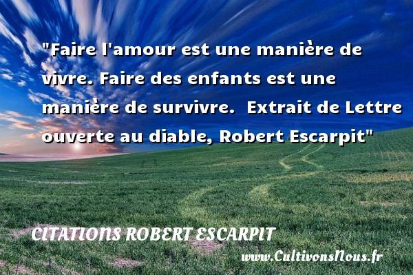 Citations Robert Escarpit - Citation enfant - Faire l amour est une manière de vivre. Faire des enfants est une manière de survivre.   Extrait de Lettre ouverte au diable, Robert Escarpit   Une citation sur les enfants CITATIONS ROBERT ESCARPIT
