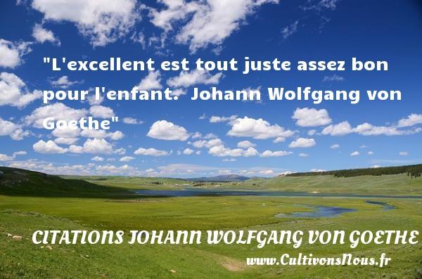 Citations Johann Wolfgang von Goethe - Citation enfant - L excellent est tout juste assez bon pour l enfant.   Johann Wolfgang von Goethe   Une citation sur les enfants CITATIONS JOHANN WOLFGANG VON GOETHE