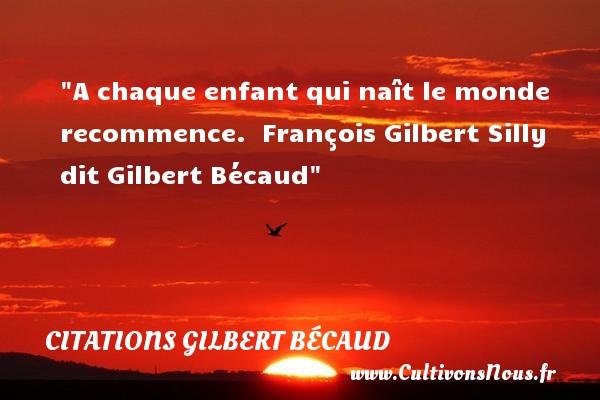 A chaque enfant qui naît le monde recommence.   François Gilbert Silly dit Gilbert Bécaud   Une citation sur les enfants CITATIONS GILBERT BÉCAUD - Citations Gilbert Bécaud - Citation enfant