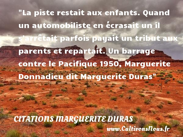 Citations Marguerite Duras - Citation enfant - La piste restait aux enfants. Quand un automobiliste en écrasait un il s arrêtait parfois payait un tribut aux parents et repartait.  Un barrage contre le Pacifique 1950, Marguerite Donnadieu dit Marguerite Duras   Une citation sur les enfants CITATIONS MARGUERITE DURAS