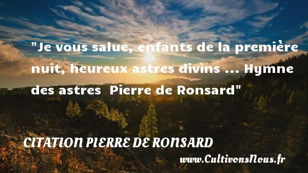 Je vous salue, enfants de la première nuit, heureux astres divins ...  Hymne des astres   Pierre de Ronsard   Une citation sur les enfants CITATION PIERRE DE RONSARD - Citation enfant - Citations heureux