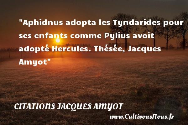 Aphidnus adopta les Tyndarides pour ses enfants comme Pylius avoit adopté  Hercules. Thésée, Jacques Amyot   Une citation sur les enfants CITATIONS JACQUES AMYOT - Citation enfant
