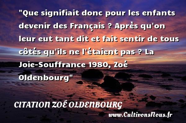 Citation Zoé Oldenbourg - Citation enfant - Que signifiait donc pour les enfants devenir des Français ? Après qu on leur eut tant dit et fait sentir de tous côtés qu ils ne l étaient pas ?  La Joie-Souffrance 1980, Zoé Oldenbourg   Une citation sur les enfants CITATION ZOÉ OLDENBOURG
