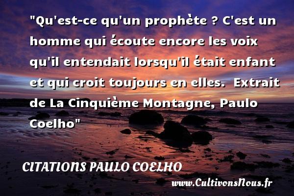 Citations Paulo Coelho - Citation enfant - Qu est-ce qu un prophète ? C est un homme qui écoute encore les voix qu il entendait lorsqu il était enfant et qui croit toujours en elles.   Extrait de La Cinquième Montagne, Paulo Coelho   Une citation sur les enfants CITATIONS PAULO COELHO