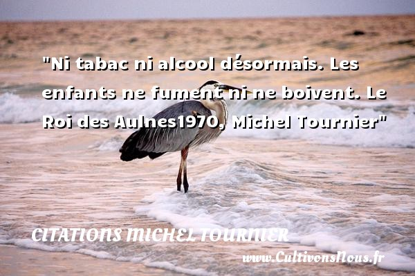 Citations Michel Tournier - Citation enfant - Ni tabac ni alcool désormais. Les enfants ne fument ni ne boivent.  Le Roi des Aulnes1970, Michel Tournier   Une citation sur les enfants CITATIONS MICHEL TOURNIER
