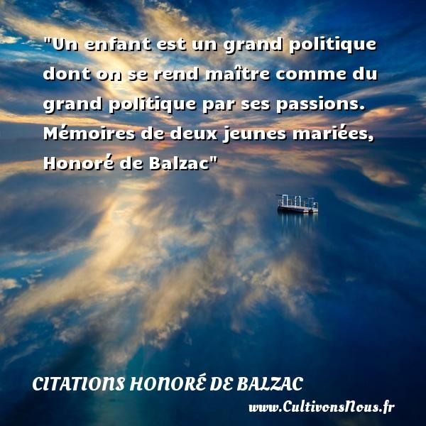 Un enfant est un grand politique dont on se rend maître comme du grand politique par ses passions.  Mémoires de deux jeunes mariées, Honoré de Balzac   Une citation sur les enfants CITATIONS HONORÉ DE BALZAC - Citations Honoré de Balzac - Citation enfant