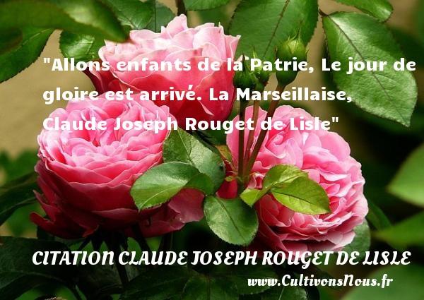 Allons enfants de la Patrie, Le jour de gloire est arrivé.  La Marseillaise, Claude Joseph Rouget de Lisle   Une citation sur les enfants CITATION CLAUDE JOSEPH ROUGET DE LISLE - Citation enfant