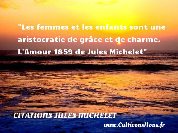 Les femmes et les enfants sont une aristocratie de grâce et de charme.  L Amour 1859 de Jules Michelet   Une citation sur les enfants CITATIONS JULES MICHELET - Citation enfant