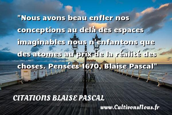 Citations Blaise Pascal - Citation enfant - Nous avons beau enfler nos conceptions au delà des espaces imaginables nous n enfantons que des atomes au prix de la réalité des choses.  Pensées 1670, Blaise Pascal   Une citation sur les enfants CITATIONS BLAISE PASCAL