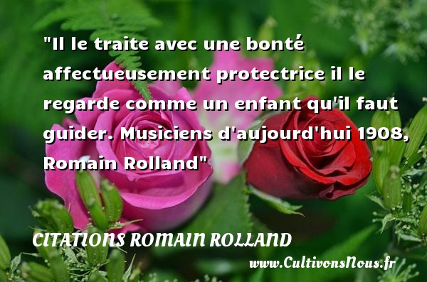 Il le traite avec une bonté affectueusement protectrice il le regarde comme un enfant qu il faut guider.  Musiciens d aujourd hui 1908, Romain Rolland   Une citation sur les enfants CITATIONS ROMAIN ROLLAND - Citation enfant