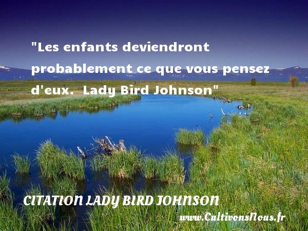 Les enfants deviendront probablement ce que vous pensez d eux.   Lady Bird Johnson   Une citation sur les enfants CITATION LADY BIRD JOHNSON - Citation enfant