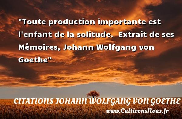 Citations Johann Wolfgang von Goethe - Citation enfant - Toute production importante est l enfant de la solitude.   Extrait de ses Mémoires, Johann Wolfgang von Goethe   Une citation sur les enfants CITATIONS JOHANN WOLFGANG VON GOETHE