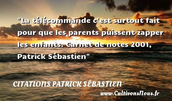 Citations Patrick Sébastien - Citation enfant - La télécommande c est surtout fait pour que les parents puissent zapper les enfants.  Carnet de notes 2001, Patrick Sébastien   Une citation sur les enfants CITATIONS PATRICK SÉBASTIEN