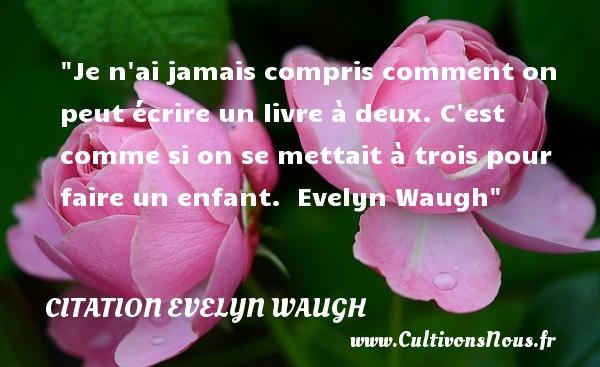 Citation Evelyn Waugh - Citation enfant - Je n ai jamais compris comment on peut écrire un livre à deux. C est comme si on se mettait à trois pour faire un enfant.   Evelyn Waugh   Une citation sur les enfants CITATION EVELYN WAUGH