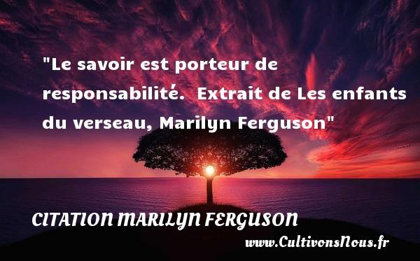 Le savoir est porteur de responsabilité.   Extrait de Les enfants du verseau, Marilyn Ferguson   Une citation sur les enfants CITATION MARILYN FERGUSON - Citation enfant