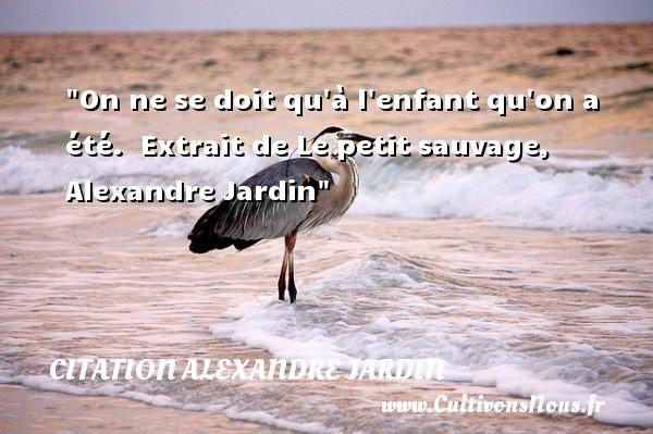 Citation alexandre jardin les citations d 39 alexandre for Alexandre jardin le petit sauvage