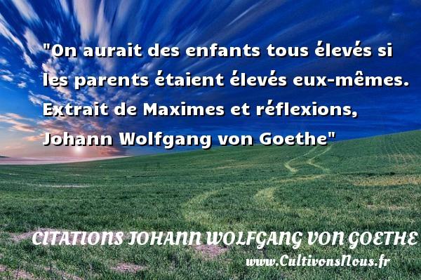 Citations Johann Wolfgang von Goethe - Citation enfant - On aurait des enfants tous élevés si les parents étaient élevés eux-mêmes.   Extrait de Maximes et réflexions, Johann Wolfgang von Goethe   Une citation sur les enfants CITATIONS JOHANN WOLFGANG VON GOETHE