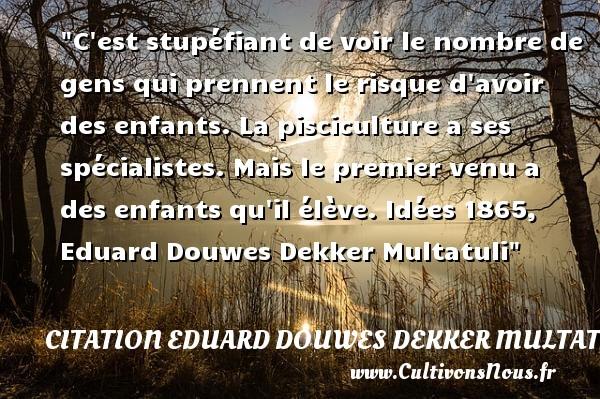Citation Eduard Douwes Dekker Multatuli - Citation enfant - C est stupéfiant de voir le nombre de gens qui prennent le risque d avoir des enfants. La pisciculture a ses spécialistes. Mais le premier venu a des enfants qu il élève.  Idées 1865, Eduard Douwes Dekker Multatuli   Une citation sur les enfants CITATION EDUARD DOUWES DEKKER MULTATULI