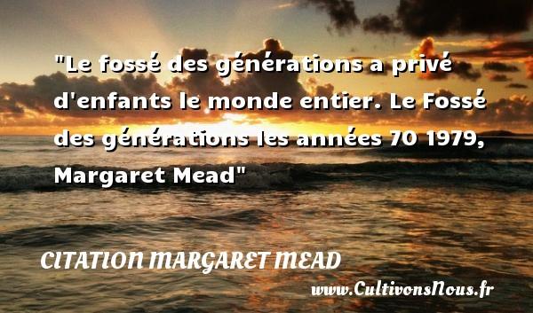 Citation Margaret Mead - Citation enfant - Le fossé des générations a privé d enfants le monde entier.  Le Fossé des générations les années 70 1979, Margaret Mead   Une citation sur les enfants CITATION MARGARET MEAD