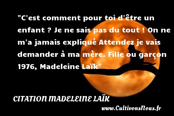 Citation Madeleine Laïk - Citation enfant - C est comment pour toi d être un enfant ? Je ne sais pas du tout ! On ne m a jamais expliqué Attendez je vais demander à ma mère.  Fille ou garçon 1976, Madeleine Laïk   Une citation sur les enfants CITATION MADELEINE LAÏK