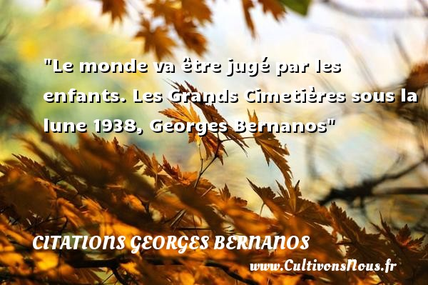 Le monde va être jugé par les enfants.  Les Grands Cimetières sous la lune 1938, Georges Bernanos   Une citation sur les enfants CITATIONS GEORGES BERNANOS - Citation monde