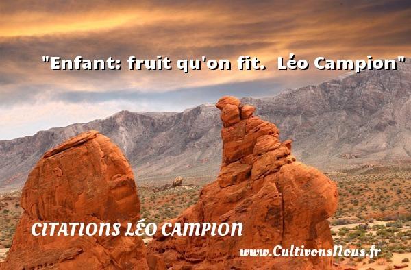 Enfant: fruit qu on fit.   Léo Campion   Une citation sur les enfants CITATIONS LÉO CAMPION - Citations Léo Campion - Citation enfant